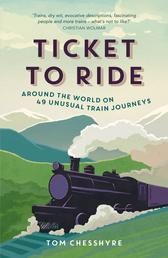 Ticket to Ride - Around the World on 49 Unusual Train Journeys