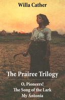 Willa Cather: The Prairee Trilogy: O, Pioneers! + The Song of the Lark + My Ántonia (3 Unabridged Classics)