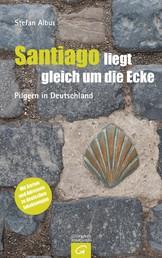 Santiago liegt gleich um die Ecke - Pilgern in Deutschland