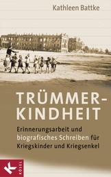 Trümmerkindheit - Erinnerungsarbeit und biografisches Schreiben für Kriegskinder und Kriegsenkel