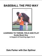 Dale Parker: Baseball The Pro Way Guidebook One Learning To Throw, Field, And Play