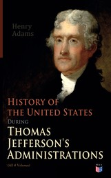 History of the United States During Thomas Jefferson's Administrations (All 4 Volumes) - The Inauguration, American Ideals, Closure of the Mississippi, Monroe's Diplomacy, Legislation, The Louisiana Debate, Peace of Amiens, Relations With England and France, The Rise of a British Party