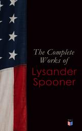 The Complete Works of Lysander Spooner - The Unconstitutionality of Slavery, No Treason: The Constitution of No Authority, Vices are Not Crimes, Natural Law, The Unconstitutionality of the Laws of Congress, Prohibiting Private Mails