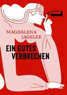 Magdalena Jagelke: Ein gutes Verbrechen