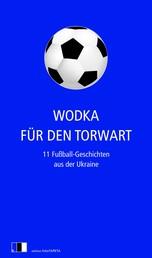 Wodka für den Torwart - 11 Fußball-Geschichten aus der Ukraine