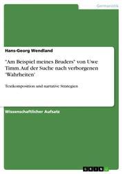 """""""Am Beispiel meines Bruders"""" von Uwe Timm. Auf der Suche nach verborgenen 'Wahrheiten' - Textkomposition und narrative Strategien"""