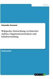 Wikipedia. Entwicklung, technischer Aufbau, Organisationsstruktur und Inhaltserstellung