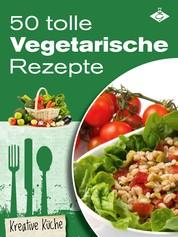 50 tolle vegetarische Rezepte - Schmackhafte, fleischlose und kreative Gerichte für jeden Tag