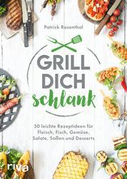 Grill dich schlank - 50 leichte Rezeptideen für Fleisch, Fisch, Gemüse, Salate, Soßen und Desserts