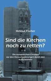 Sind die Kirchen noch zu retten? - Die europäischen Christen vor den Herausforderungen durch den Kulturwandel