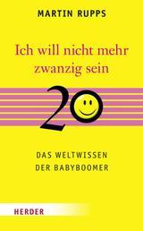 Ich will nicht mehr 20 sein - Das Weltwissen der Babyboomer