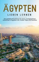 Ägypten lieben lernen: Der perfekte Reiseführer für einen unvergesslichen Aufenthalt in Ägypten inkl. Insider-Tipps und Packliste
