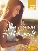 Marie Louise Fischer: Alles was uns glücklich macht ★★★★★