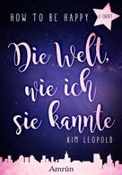 Kim Leopold: How to be happy: Die Welt, wie ich sie kannte (E-Short) ★★★★