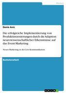 Deniz Anic: Die erfolgreiche Implementierung von Produktinszenierungen durch die Adaption neurowissenschaftlicher Erkenntnisse auf das Event-Marketing