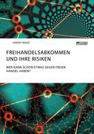Sandro Heinze: Freihandelsabkommen und ihre Risiken. Wer kann schon etwas gegen freien Handel haben?