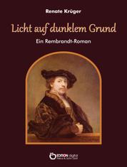 Licht auf dunklem Grund - Ein Rembrandt-Roman