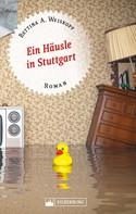 Bettina A. Weiskopf: Ein Häusle in Stuttgart. Stuttgart-Roman. ★★★★