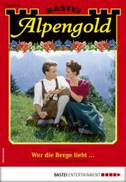 Alpengold 318 - Heimatroman - Wer die Berge liebt ...