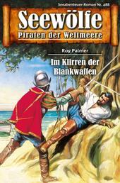 Seewölfe - Piraten der Weltmeere 488 - Im Klirren der Blankwaffen