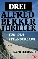 Alfred Bekker: Sammelband für den Strandurlaub: Drei Alfred Bekker Thriller