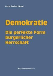 Demokratie - Die perfekte Form bürgerlicher Herrschaft - Wahlen, Wähler und Gewählte : Was jeder darüber wissen sollte, der Freiheit und Herrschaft für unvereinbar hält!