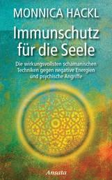Immunschutz für die Seele - Die wirkungsvollsten schamanischen Techniken gegen negative Energien und psychische Angriffe
