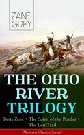 Zane Grey: THE OHIO RIVER TRILOGY: Betty Zane + The Spirit of the Border + The Last Trail (Western Classics Series) ★★★