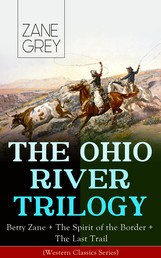 THE OHIO RIVER TRILOGY: Betty Zane + The Spirit of the Border + The Last Trail (Western Classics Series) - Historical Novels