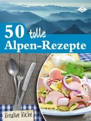 50 tolle Alpen-Rezepte - Schmackhafte, authentische und kreative Gerichte aus den Bergen
