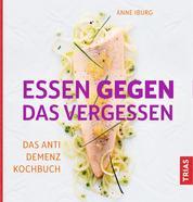 Essen gegen das Vergessen - Das Anti-Demenz-Kochbuch