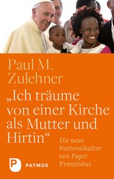"""""""Ich träume von einer Kirche als Mutter und Hirtin"""" - Die neue Pastoralkultur von Papst Franziskus"""