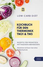 Low-Carb Diät Kochbuch für den Thermomix TM31 und TM5 Rezepte für Frühstück Mittagessen Abendessen Abnehmen und Essen fast ohne Kohlenhydrate