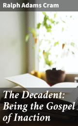 The Decadent: Being the Gospel of Inaction - Wherein Are Set Forth in Romance Form Certain Reflections Touching the Curious Characteristics of These Ultimate Years, and the Divers Causes Thereof