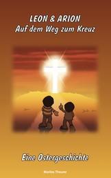 Leon & Arion Auf dem Weg zum Kreuz - Eine Ostergeschichte
