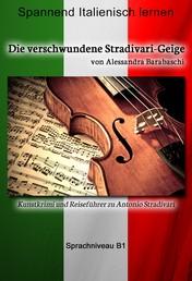 Die verschwundene Stradivari-Geige - Sprachkurs Italienisch-Deutsch B1 - Spannender Lernkrimi und Reiseführer durch Antonio Stradivaris Heimatstadt