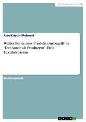 """Walter Benjamins Produktionsbegriff in """"Der Autor als Produzent"""". Eine Textdiskussion"""