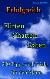 Erfolgreich Flirten Chatten Daten - 200 Tipps und Tricks für den Mann