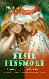 ELSIE DINSMORE Complete Collection – 28 Timeless Children Classics in One Premium Edition - Elsie Dinsmore, Elsie's Holidays at Roselands, Elsie's Girlhood, Elsie's Womanhood, Elsie Yachting with the Raymonds, Elsie's Motherhood, Christmas with Grandma Elsie…