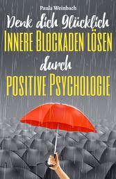 Denk dich glücklich - Innere Blockaden lösen durch positive Psychologie - Wie du mit der Kraft deiner Gedanken Ängste überwindest, unnötiges Grübeln stoppst und endlich glücklich wirst.