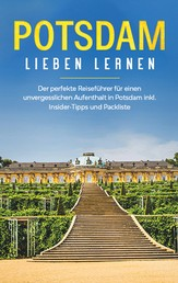 Potsdam lieben lernen: Der perfekte Reiseführer für einen unvergesslichen Aufenthalt in Potsdam inkl. Insider -Tipps und Packliste