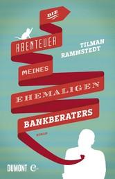 Die Abenteuer meines ehemaligen Bankberaters - Roman