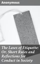 The Laws of Etiquette; Or, Short Rules and Reflections for Conduct in Society