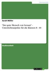 """""""Der gute Mensch von Sezuan"""" - Unterrichtsaspekte für die Klassen 8 - 10"""