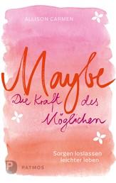 Maybe - die Kraft des Möglichen - Sorgen loslassen, leichter leben