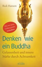 Denken wie ein Buddha - Gelassenheit und innere Stärke durch Achtsamkeit - Wie wir unser Gehirn positiv verändern