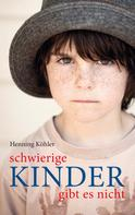 Henning Köhler: Schwierige Kinder gibt es nicht