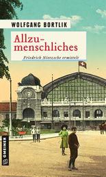 Allzumenschliches - Friedrich Nietzsche ermittelt