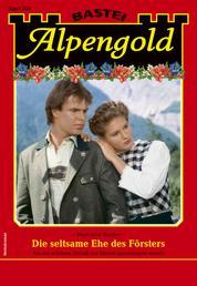 Alpengold 338 - Heimatroman - Die seltsame Ehe des Försters