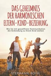 Das Geheimnis der harmonischen Eltern-Kind-Beziehung - Wie Sie mit gewaltfreier Kommunikation die Verbindung zu Ihrem Kind stärken